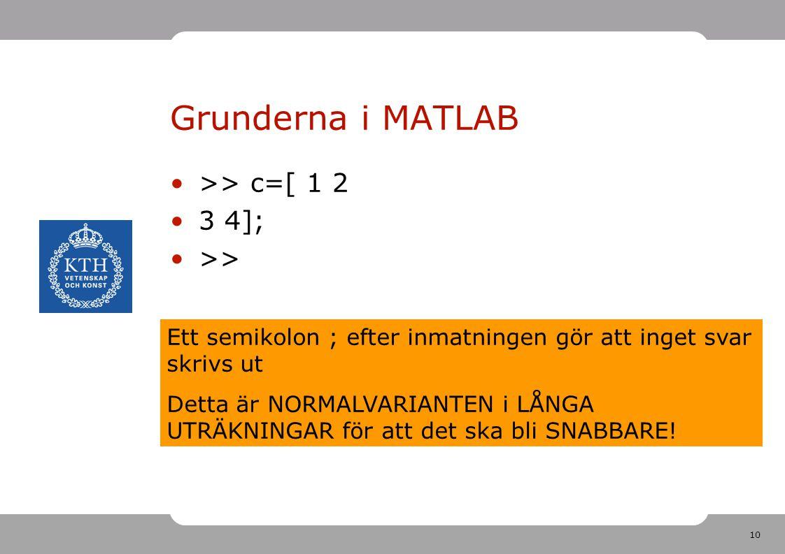 10 Grunderna i MATLAB >> c=[ 1 2 3 4]; >> Ett semikolon ; efter inmatningen gör att inget svar skrivs ut Detta är NORMALVARIANTEN i LÅNGA UTRÄKNINGAR