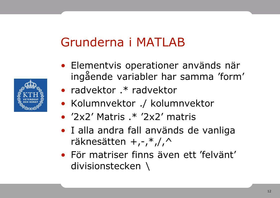 12 Grunderna i MATLAB Elementvis operationer används när ingående variabler har samma 'form' radvektor.* radvektor Kolumnvektor./ kolumnvektor '2x2' M