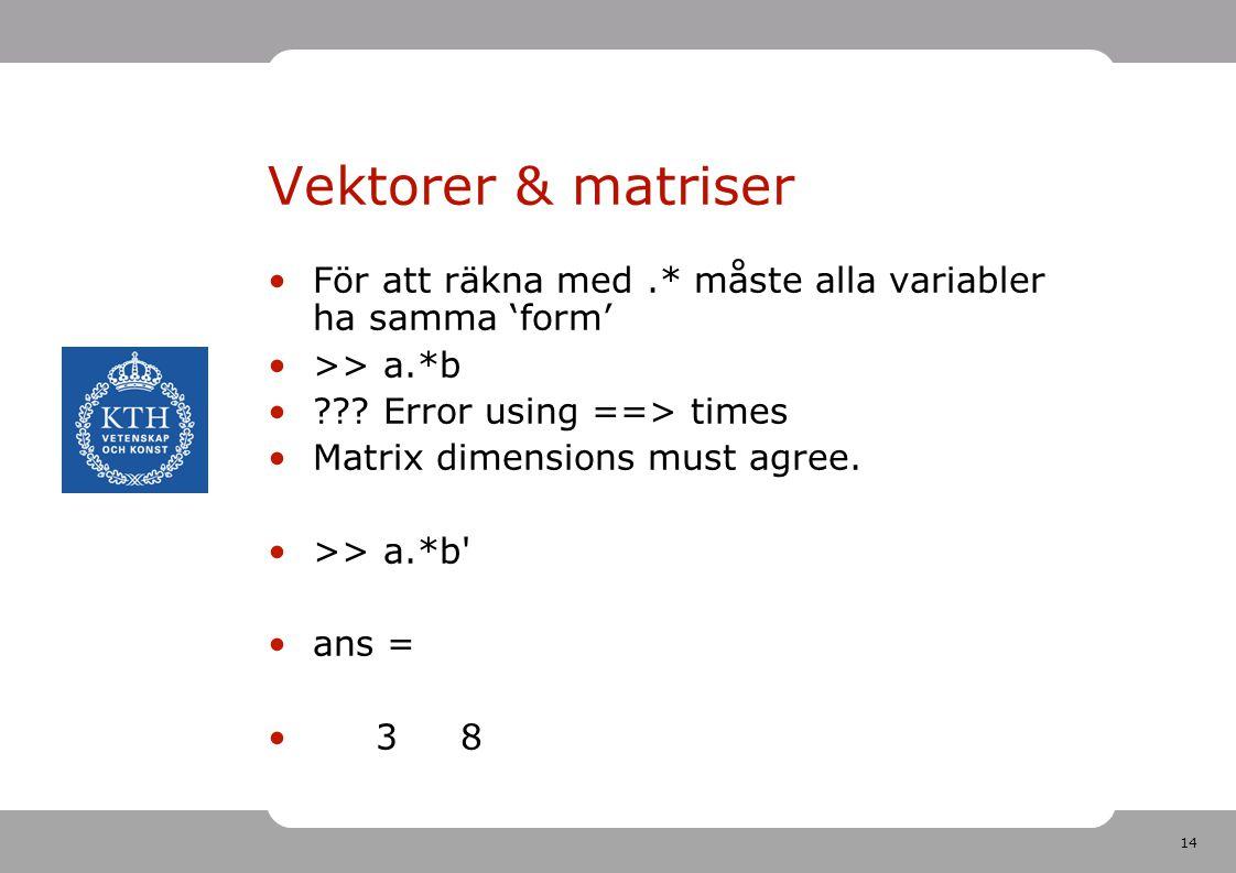 14 Vektorer & matriser För att räkna med.* måste alla variabler ha samma 'form' >> a.*b ??? Error using ==> times Matrix dimensions must agree. >> a.*