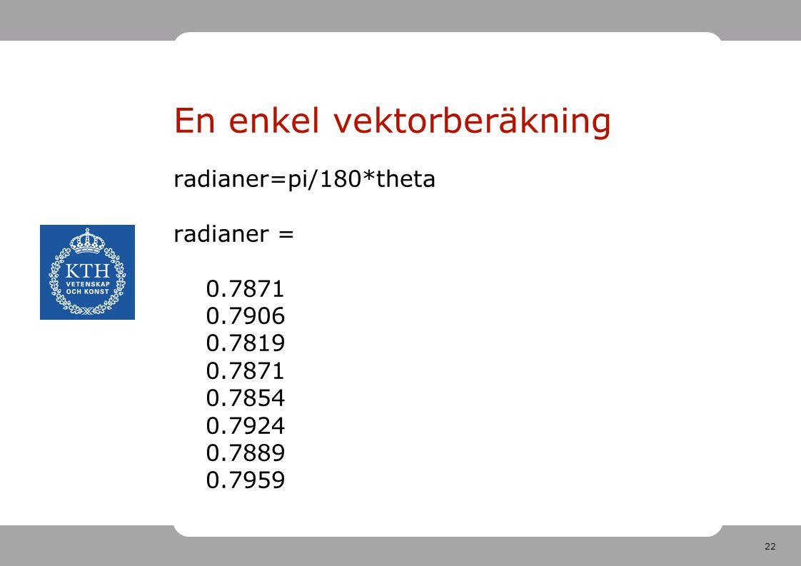 22 En enkel vektorberäkning radianer=pi/180*theta radianer = 0.7871 0.7906 0.7819 0.7871 0.7854 0.7924 0.7889 0.7959