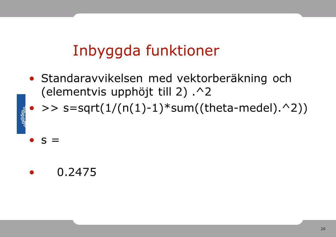 26 Inbyggda funktioner Standaravvikelsen med vektorberäkning och (elementvis upphöjt till 2).^2 >> s=sqrt(1/(n(1)-1)*sum((theta-medel).^2)) s = 0.2475
