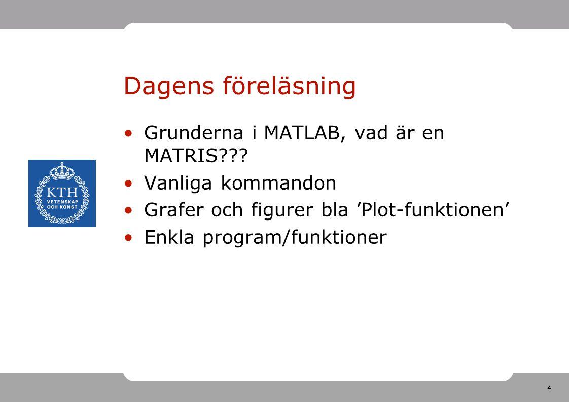 4 Dagens föreläsning Grunderna i MATLAB, vad är en MATRIS??? Vanliga kommandon Grafer och figurer bla 'Plot-funktionen' Enkla program/funktioner
