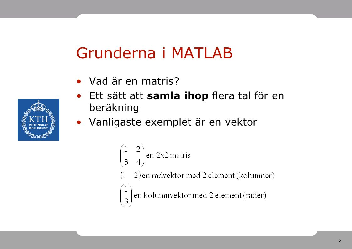 6 Grunderna i MATLAB Vad är en matris? Ett sätt att samla ihop flera tal för en beräkning Vanligaste exemplet är en vektor