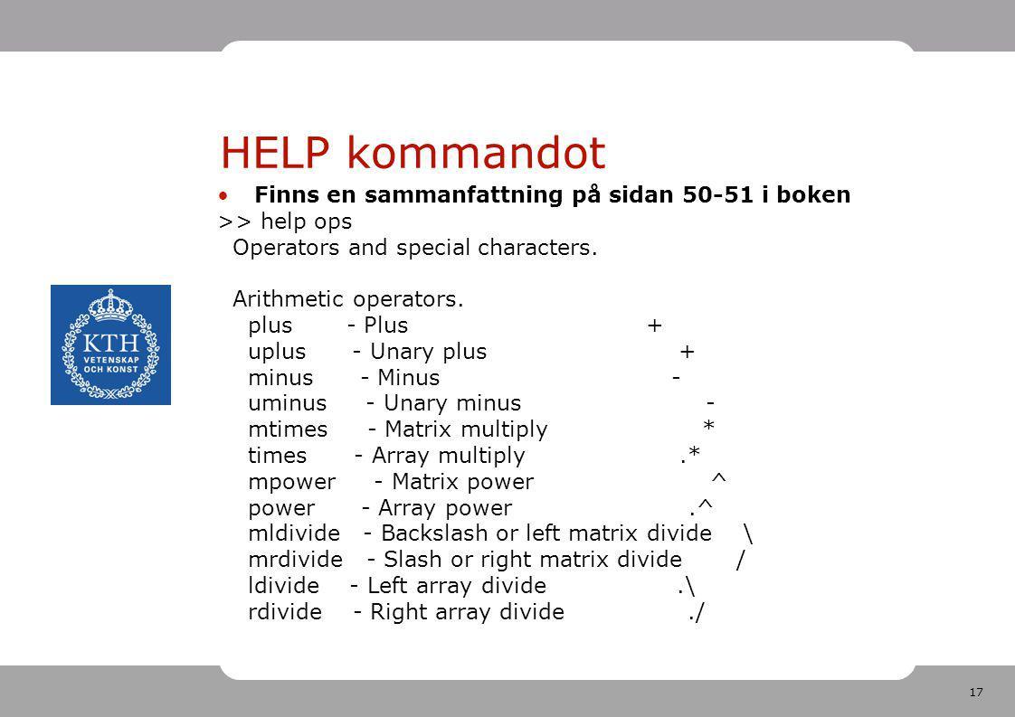 17 HELP kommandot Finns en sammanfattning på sidan 50-51 i boken >> help ops Operators and special characters. Arithmetic operators. plus - Plus + upl