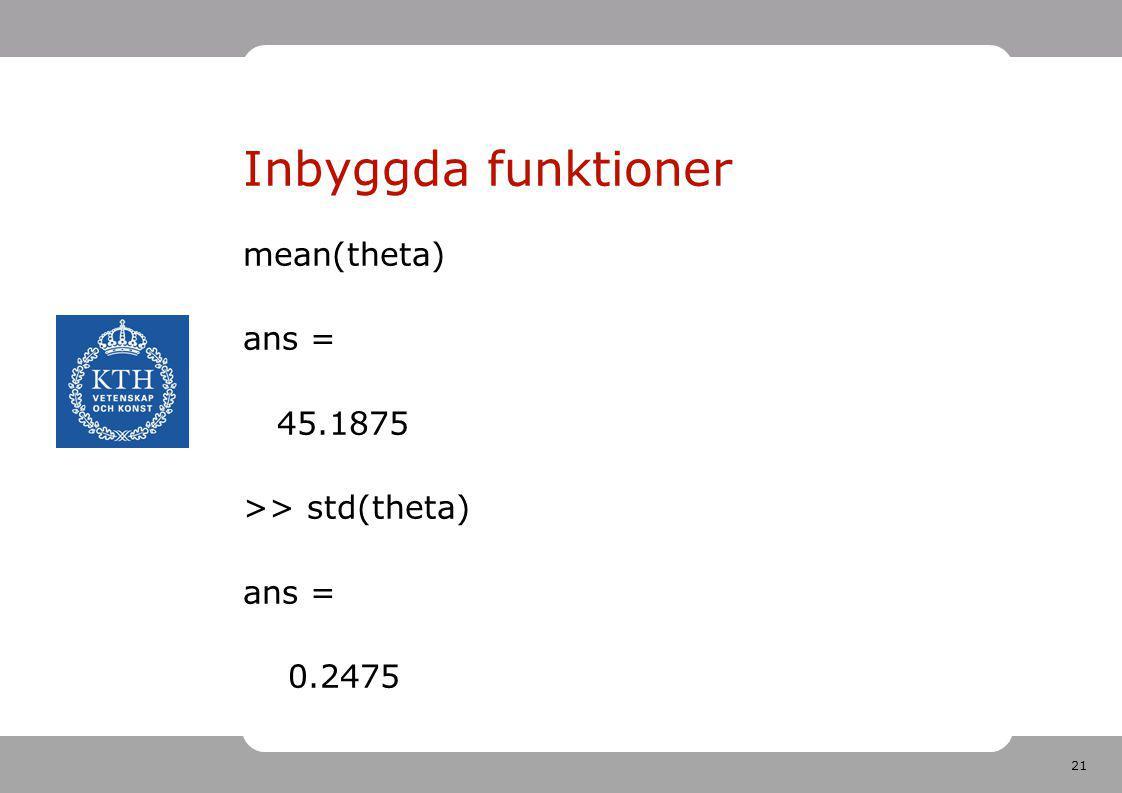 21 Inbyggda funktioner mean(theta) ans = 45.1875 >> std(theta) ans = 0.2475