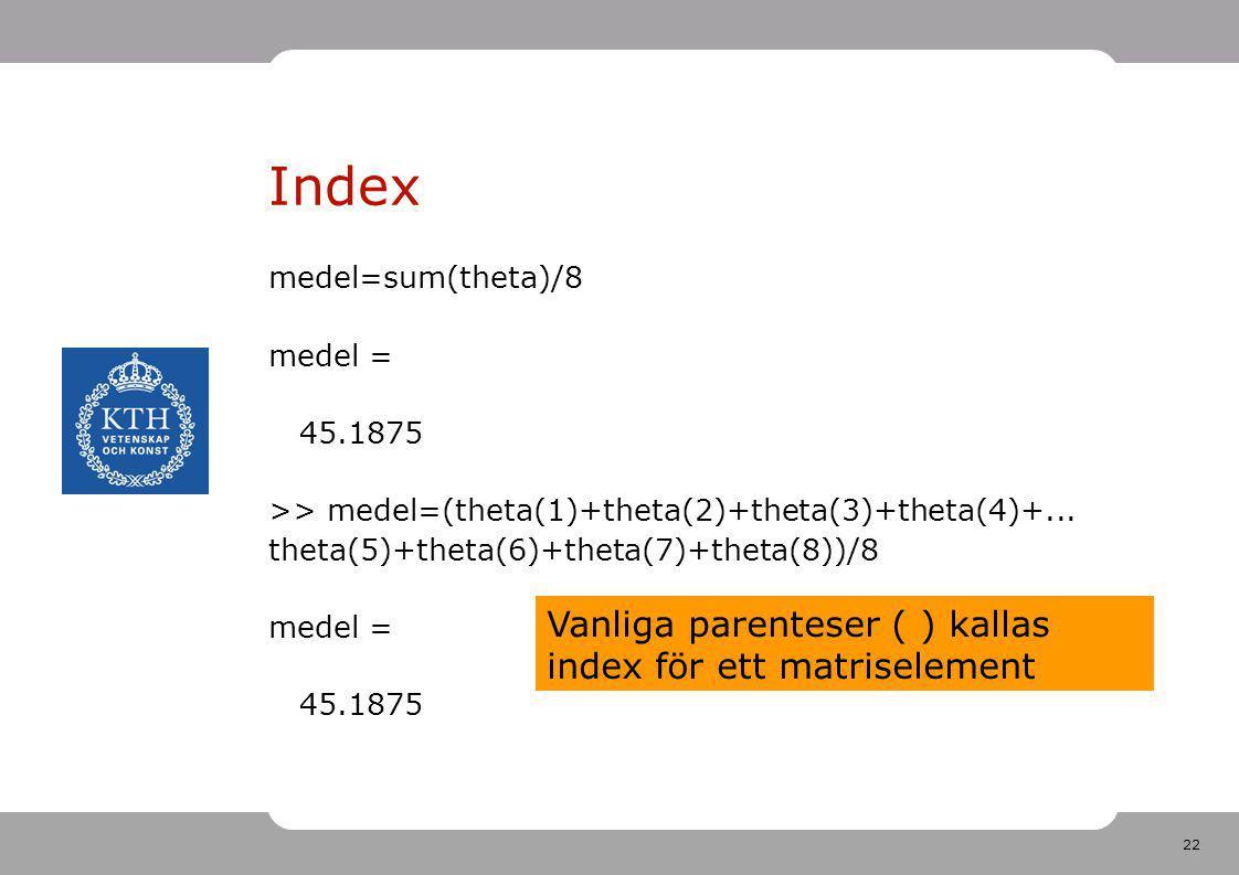 22 Index medel=sum(theta)/8 medel = 45.1875 >> medel=(theta(1)+theta(2)+theta(3)+theta(4)+... theta(5)+theta(6)+theta(7)+theta(8))/8 medel = 45.1875 V