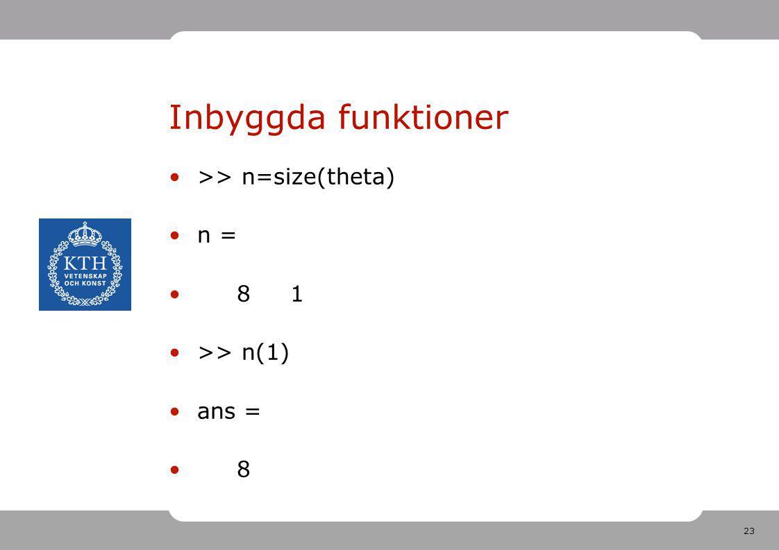23 Inbyggda funktioner >> n=size(theta) n = 8 1 >> n(1) ans = 8