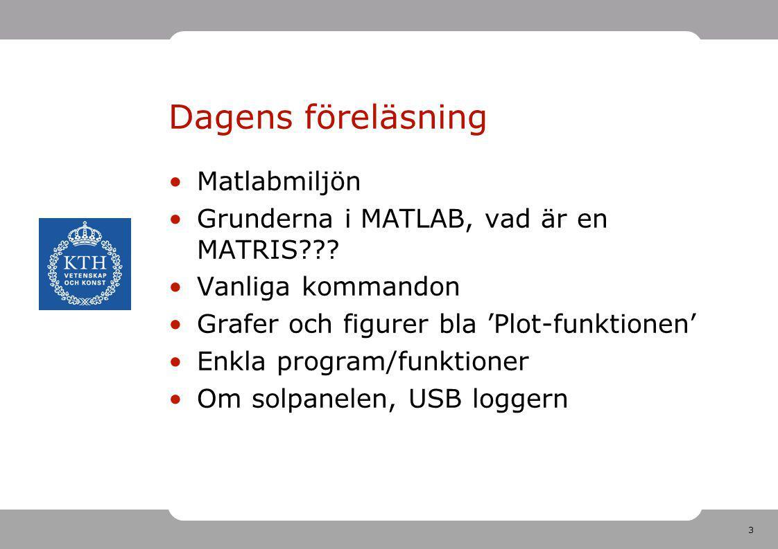 3 Dagens föreläsning Matlabmiljön Grunderna i MATLAB, vad är en MATRIS??? Vanliga kommandon Grafer och figurer bla 'Plot-funktionen' Enkla program/fun