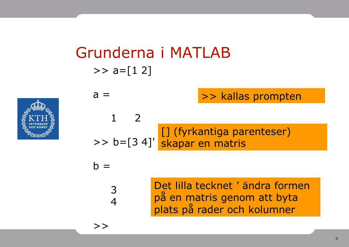 6 Grunderna i MATLAB >> a=[1 2] a = 1 2 >> b=[3 4]' b = 3 4 >> >> kallas prompten [] (fyrkantiga parenteser) skapar en matris Det lilla tecknet ' ändr