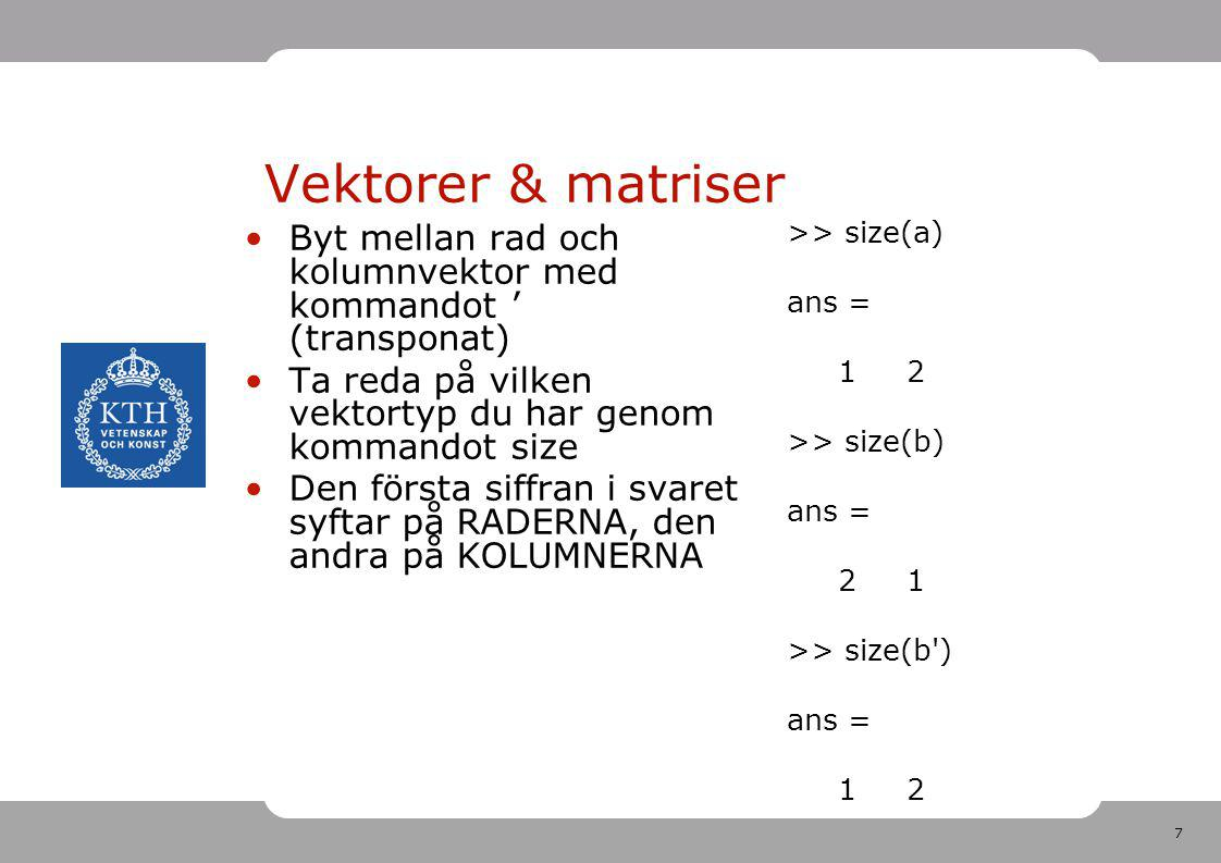 7 Vektorer & matriser Byt mellan rad och kolumnvektor med kommandot ' (transponat) Ta reda på vilken vektortyp du har genom kommandot size Den första