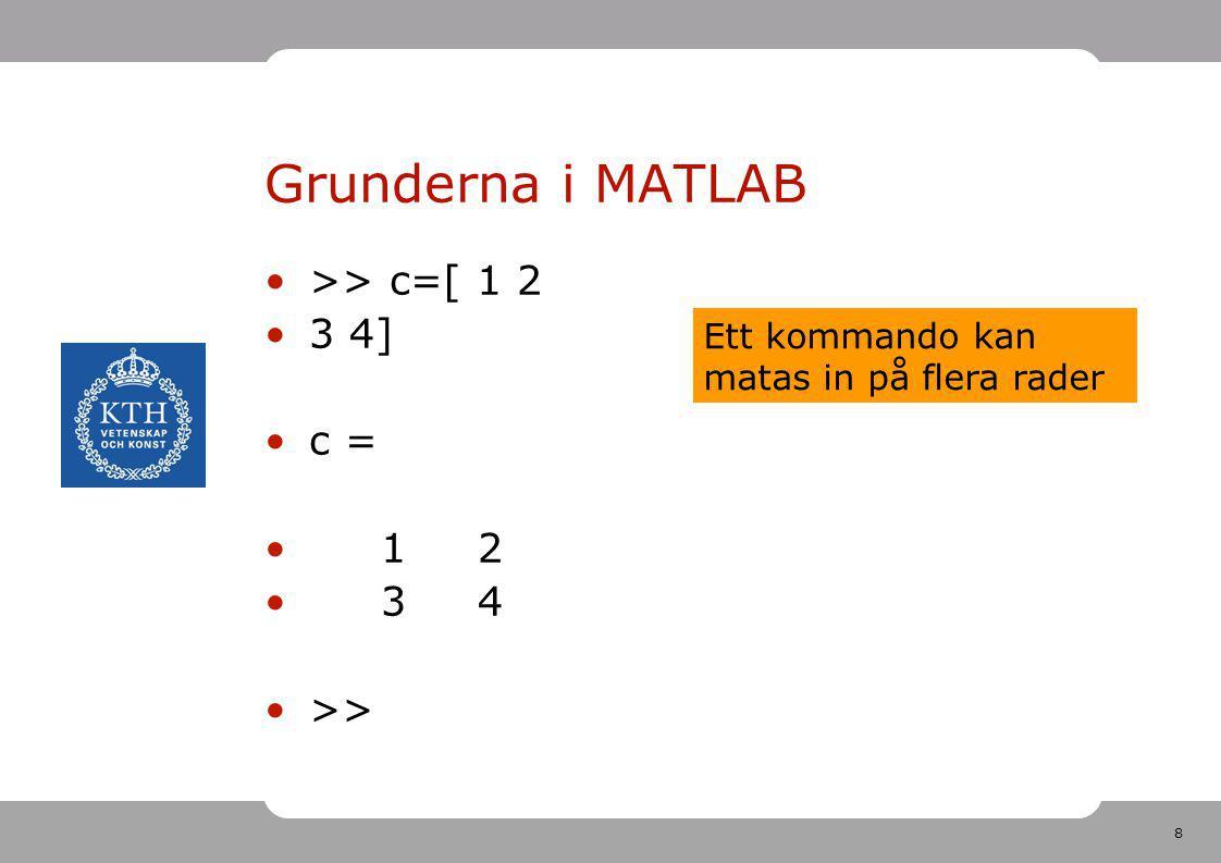 9 Grunderna i MATLAB >> c=[ 1 2 3 4]; >> Ett semikolon ; efter inmatningen gör att inget svar skrivs ut Detta är NORMALVARIANTEN i LÅNGA UTRÄKNINGAR för att det ska bli SNABBARE!