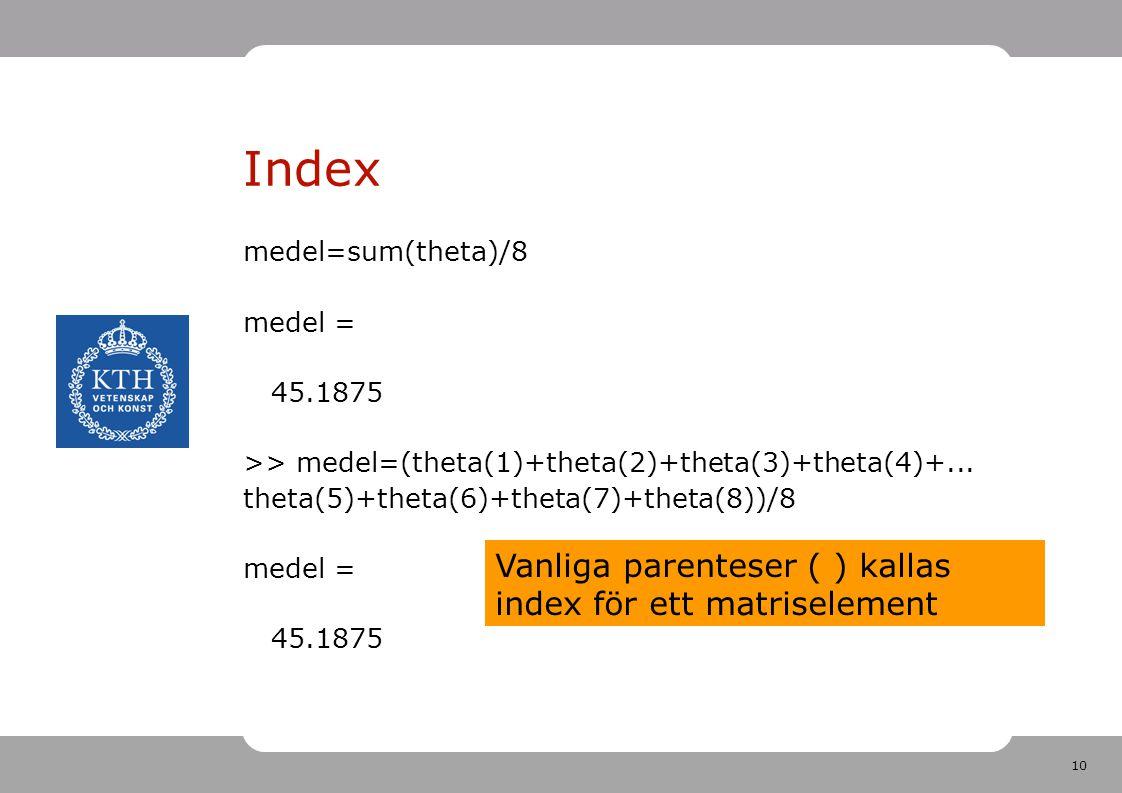 10 Index medel=sum(theta)/8 medel = 45.1875 >> medel=(theta(1)+theta(2)+theta(3)+theta(4)+... theta(5)+theta(6)+theta(7)+theta(8))/8 medel = 45.1875 V