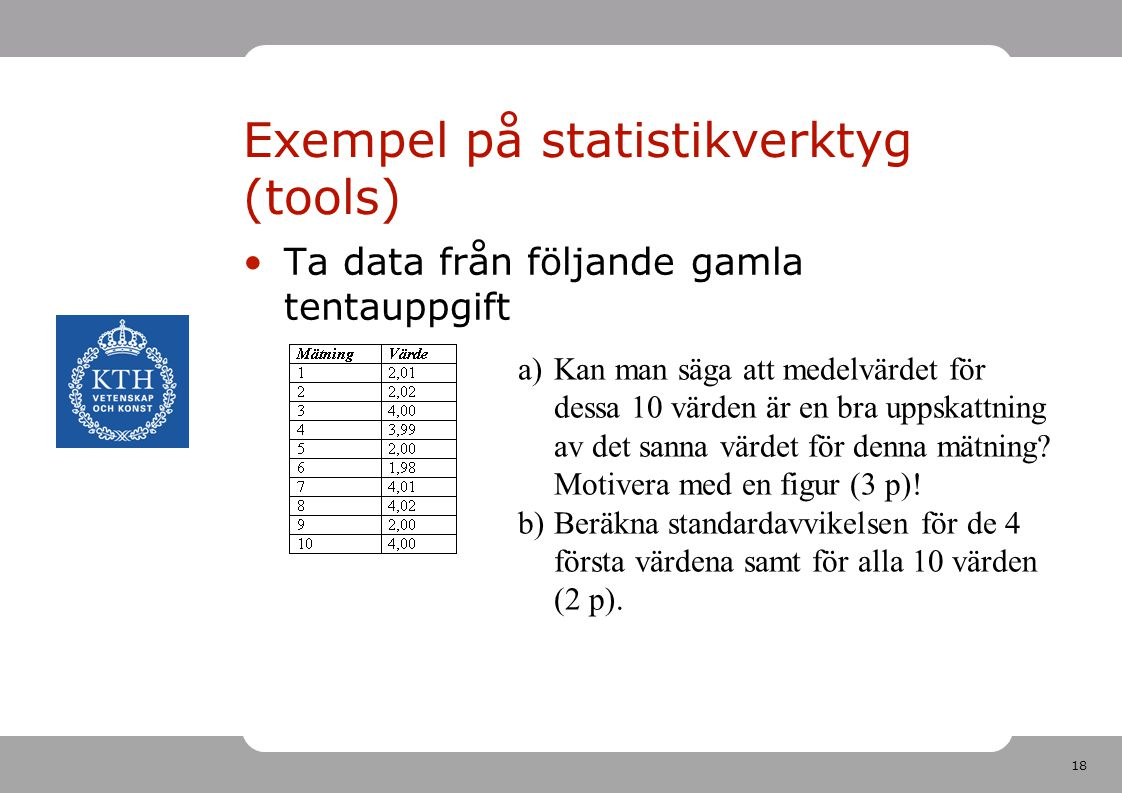 18 Exempel på statistikverktyg (tools) Ta data från följande gamla tentauppgift a)Kan man säga att medelvärdet för dessa 10 värden är en bra uppskattning av det sanna värdet för denna mätning.