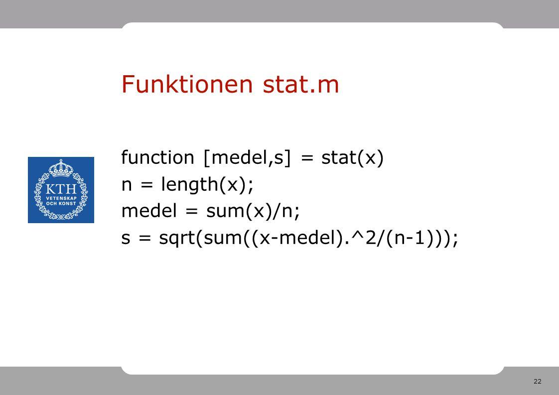 22 Funktionen stat.m function [medel,s] = stat(x) n = length(x); medel = sum(x)/n; s = sqrt(sum((x-medel).^2/(n-1)));