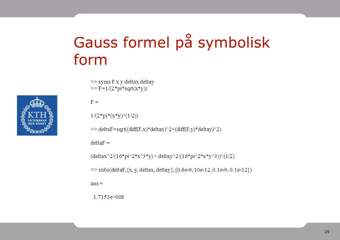 29 Gauss formel på symbolisk form >> syms F x y deltax deltay >> F=1/(2*pi*sqrt(x*y)) F = 1/(2*pi*(x*y)^(1/2)) >> deltaF=sqrt((diff(F,x)*deltax)^2+(diff(F,y)*deltay)^2) deltaF = (deltax^2/(16*pi^2*x^3*y) + deltay^2/(16*pi^2*x*y^3))^(1/2) >> subs(deltaF,{x, y, deltax, deltay},{0.6e-9, 10e-12, 0.1e-9, 0.1e-12}) ans = 1.7153e+008
