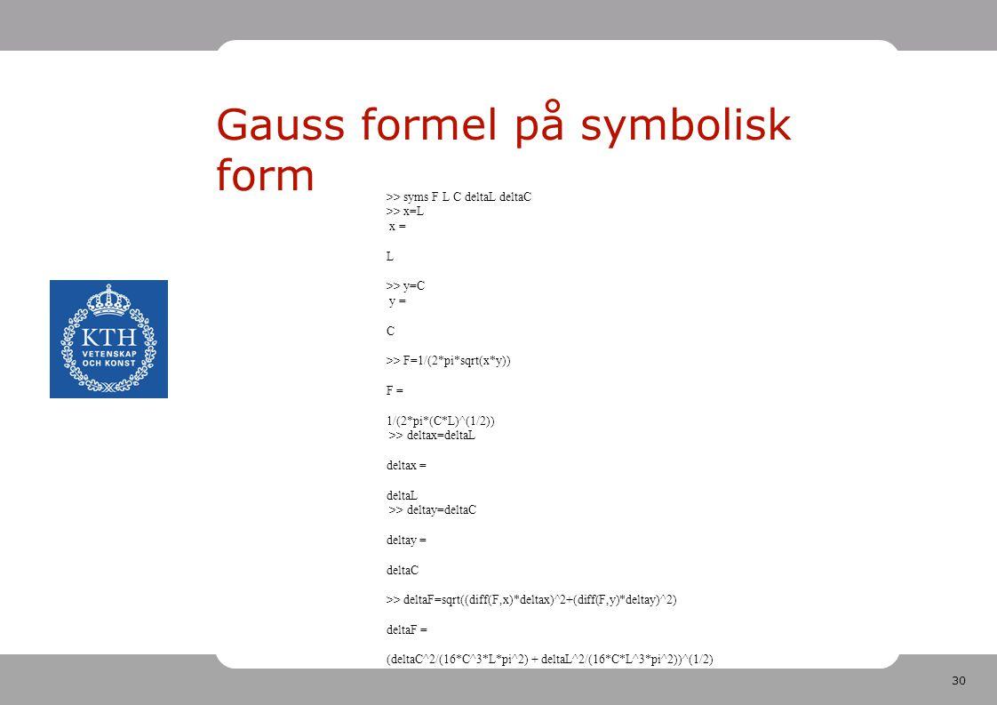 30 Gauss formel på symbolisk form >> syms F L C deltaL deltaC >> x=L x = L >> y=C y = C >> F=1/(2*pi*sqrt(x*y)) F = 1/(2*pi*(C*L)^(1/2)) >> deltax=del