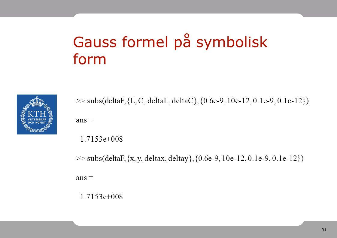 31 Gauss formel på symbolisk form >> subs(deltaF,{L, C, deltaL, deltaC},{0.6e-9, 10e-12, 0.1e-9, 0.1e-12}) ans = 1.7153e+008 >> subs(deltaF,{x, y, deltax, deltay},{0.6e-9, 10e-12, 0.1e-9, 0.1e-12}) ans = 1.7153e+008