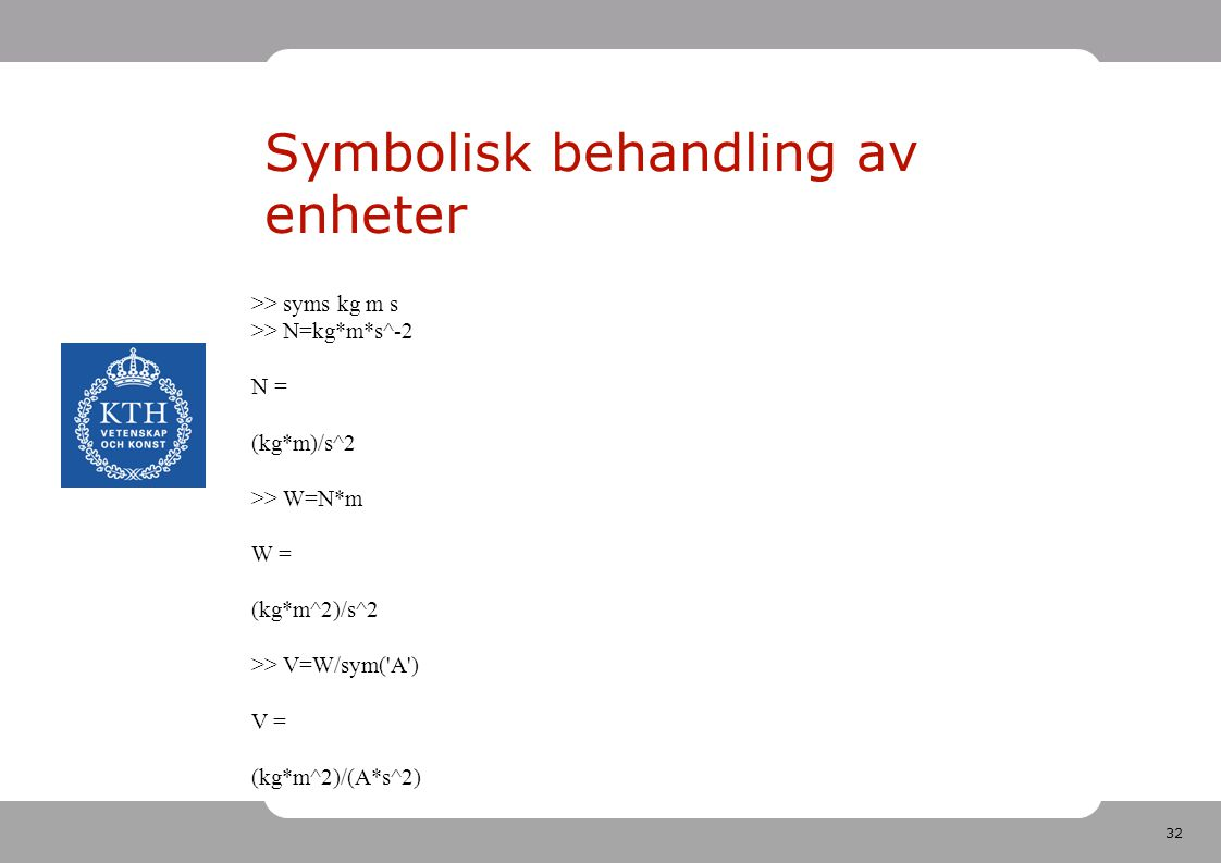 32 Symbolisk behandling av enheter >> syms kg m s >> N=kg*m*s^-2 N = (kg*m)/s^2 >> W=N*m W = (kg*m^2)/s^2 >> V=W/sym( A ) V = (kg*m^2)/(A*s^2)