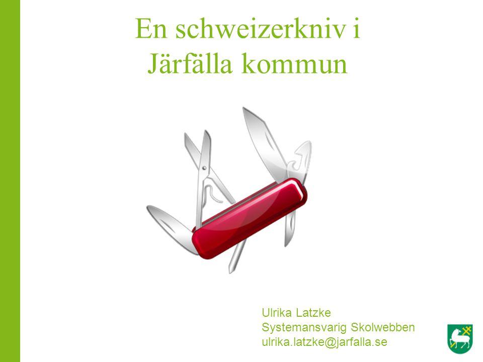 En schweizerkniv i Järfälla kommun Ulrika Latzke Systemansvarig Skolwebben ulrika.latzke@jarfalla.se
