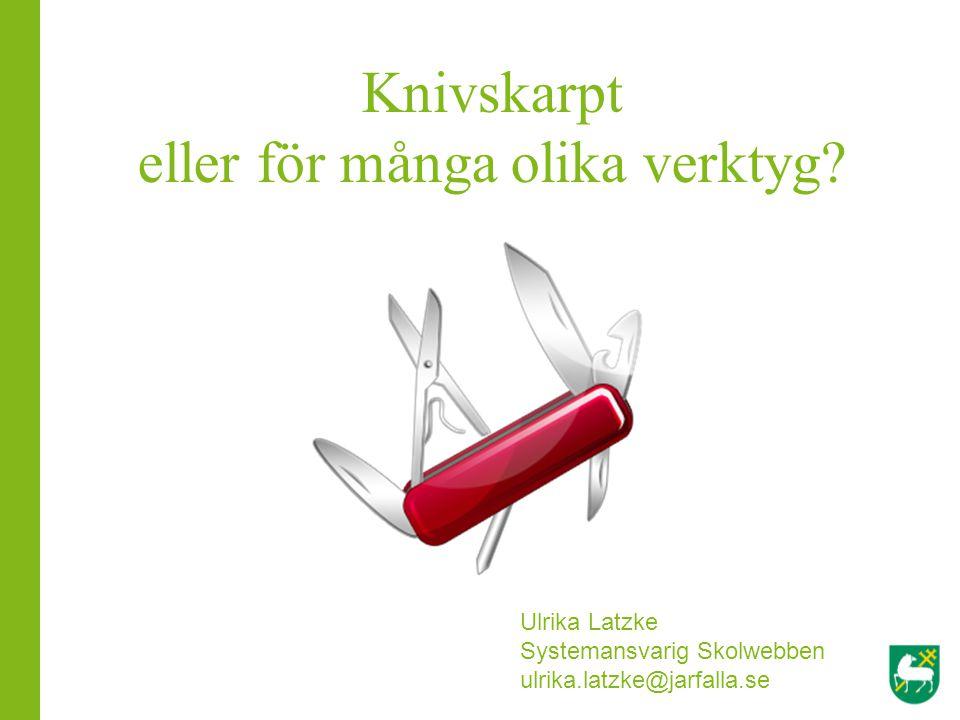 Knivskarpt eller för många olika verktyg? Ulrika Latzke Systemansvarig Skolwebben ulrika.latzke@jarfalla.se