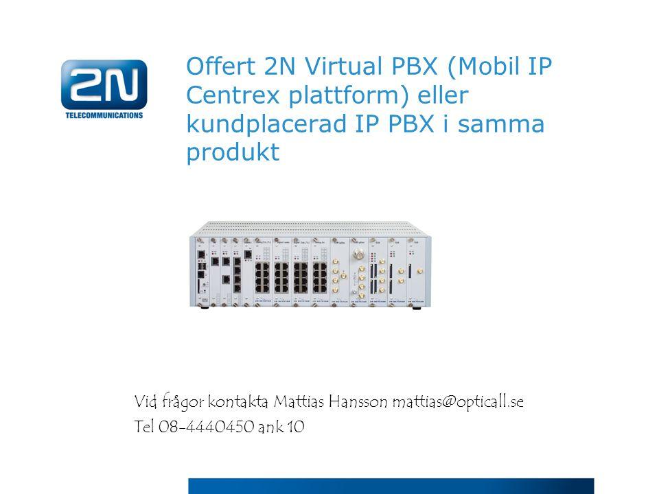 Offert 2N Virtual PBX (Mobil IP Centrex plattform) eller kundplacerad IP PBX i samma produkt Vid frågor kontakta Mattias Hansson mattias@opticall.se T