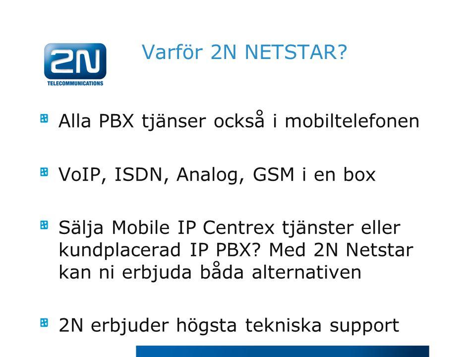 Varför 2N NETSTAR? Alla PBX tjänser också i mobiltelefonen VoIP, ISDN, Analog, GSM i en box Sälja Mobile IP Centrex tjänster eller kundplacerad IP PBX