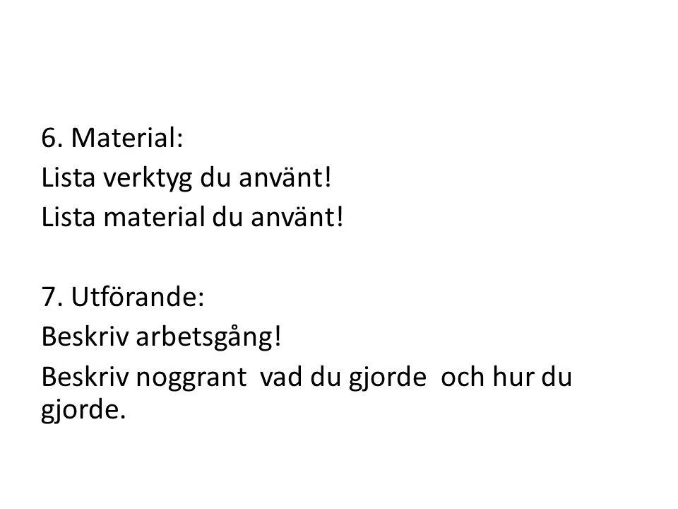 6.Material: Lista verktyg du använt. Lista material du använt.