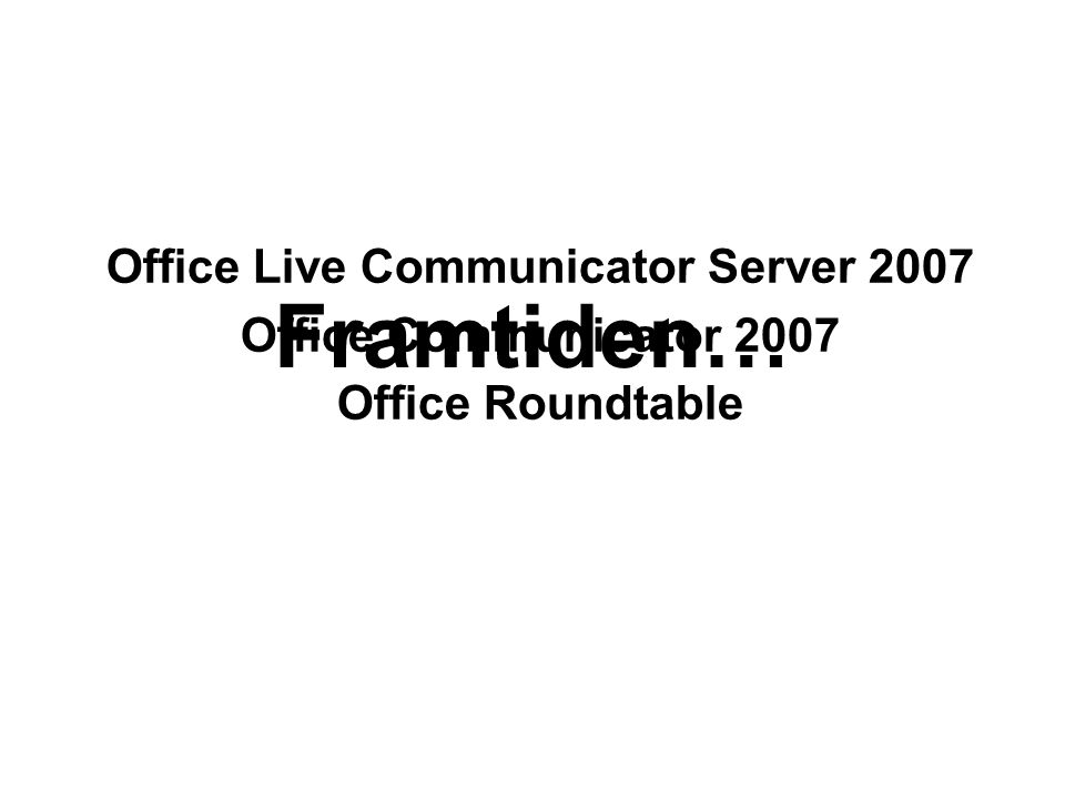 Framtiden… Office Live Communicator Server 2007 Office Communicator 2007 Office Roundtable