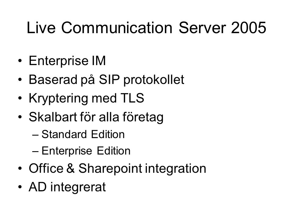 Live Communication Server 2005 Enterprise IM Baserad på SIP protokollet Kryptering med TLS Skalbart för alla företag –Standard Edition –Enterprise Edition Office & Sharepoint integration AD integrerat