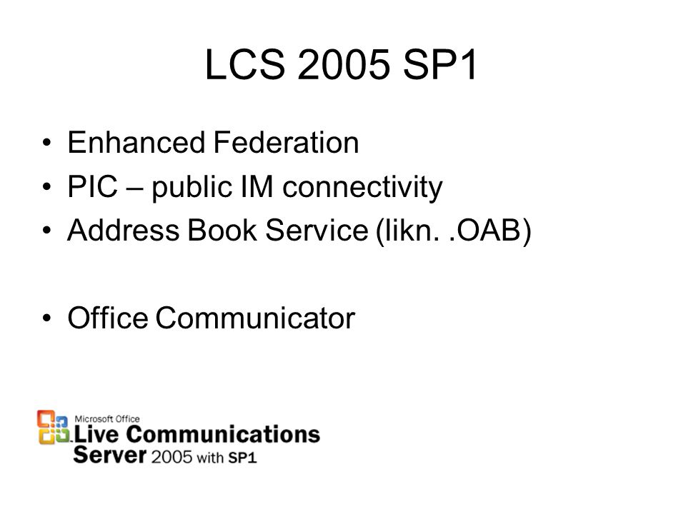 LCS 2005 SP1 Enhanced Federation PIC – public IM connectivity Address Book Service (likn..OAB) Office Communicator