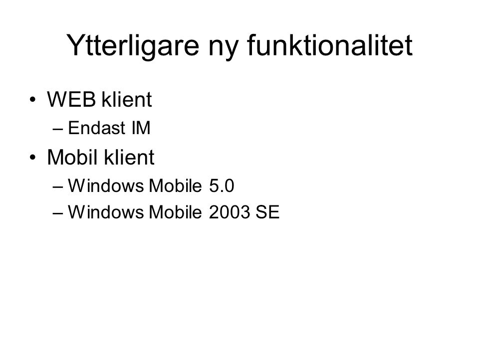Ytterligare ny funktionalitet WEB klient –Endast IM Mobil klient –Windows Mobile 5.0 –Windows Mobile 2003 SE