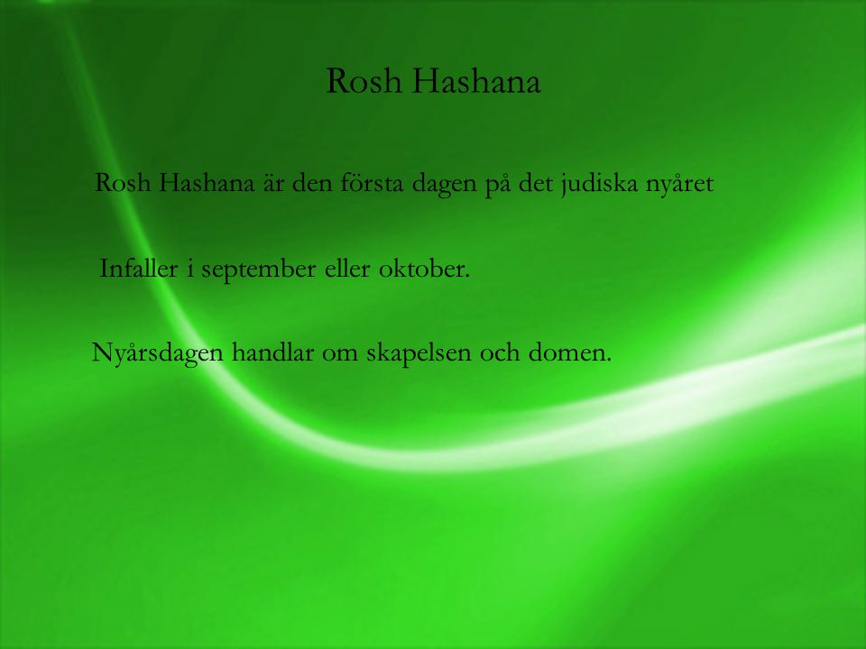 Rosh Hashana Rosh Hashana är den första dagen på det judiska nyåret Infaller i september eller oktober. Nyårsdagen handlar om skapelsen och domen.