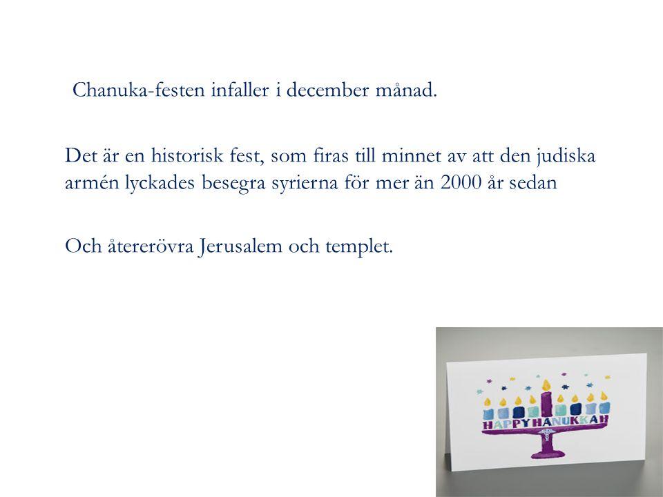 Chanuka-festen infaller i december månad. Det är en historisk fest, som firas till minnet av att den judiska armén lyckades besegra syrierna för mer ä