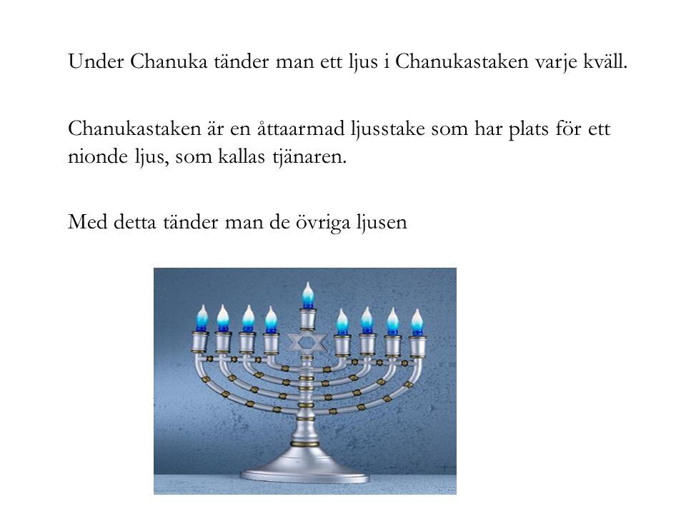 Under Chanuka tänder man ett ljus i Chanukastaken varje kväll. Chanukastaken är en åttaarmad ljusstake som har plats för ett nionde ljus, som kallas t