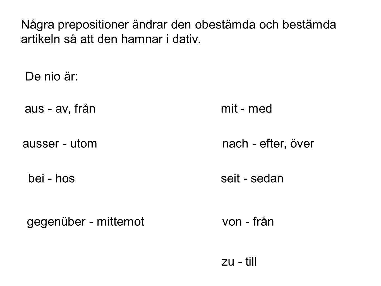 Några prepositioner ändrar den obestämda och bestämda artikeln så att den hamnar i dativ. De nio är: aus - av, från ausser - utom bei - hos gegenüber
