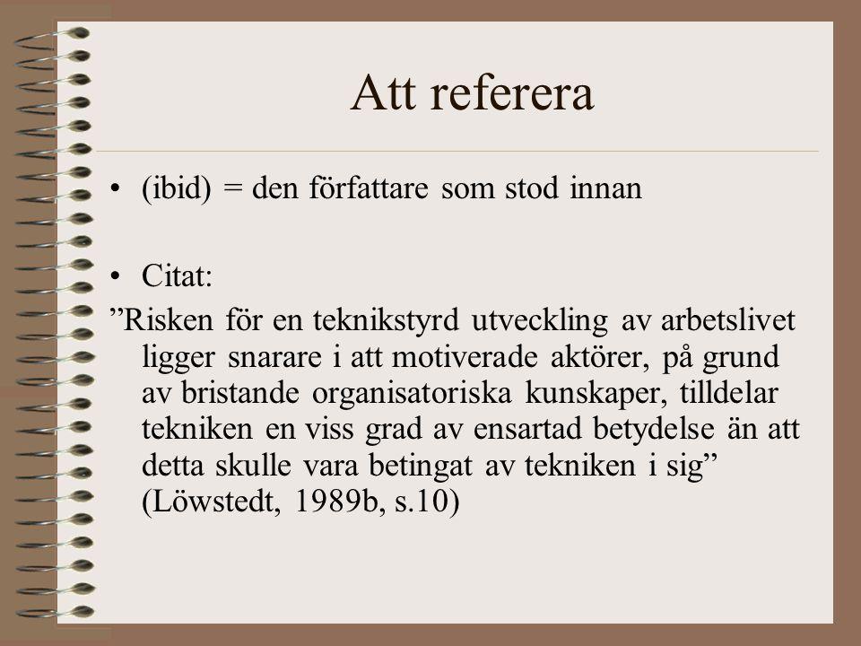 Att referera (ibid) = den författare som stod innan Citat: Risken för en teknikstyrd utveckling av arbetslivet ligger snarare i att motiverade aktörer, på grund av bristande organisatoriska kunskaper, tilldelar tekniken en viss grad av ensartad betydelse än att detta skulle vara betingat av tekniken i sig (Löwstedt, 1989b, s.10)