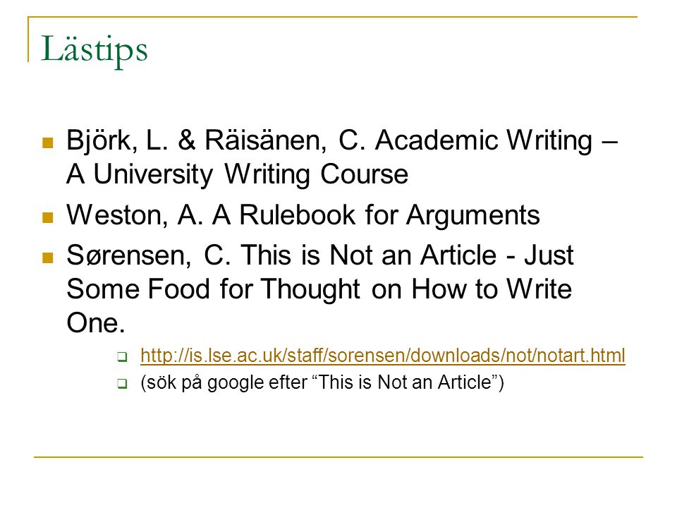 Lästips Björk, L. & Räisänen, C. Academic Writing – A University Writing Course Weston, A. A Rulebook for Arguments Sørensen, C. This is Not an Articl