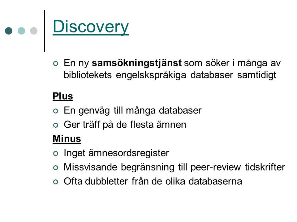 Discovery En ny samsökningstjänst som söker i många av bibliotekets engelskspråkiga databaser samtidigt Plus En genväg till många databaser Ger träff på de flesta ämnen Minus Inget ämnesordsregister Missvisande begränsning till peer-review tidskrifter Ofta dubbletter från de olika databaserna