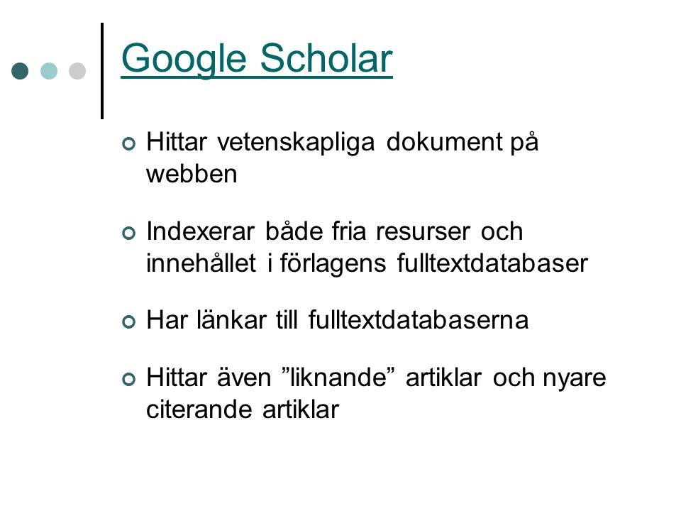 Google Scholar Hittar vetenskapliga dokument på webben Indexerar både fria resurser och innehållet i förlagens fulltextdatabaser Har länkar till fullt