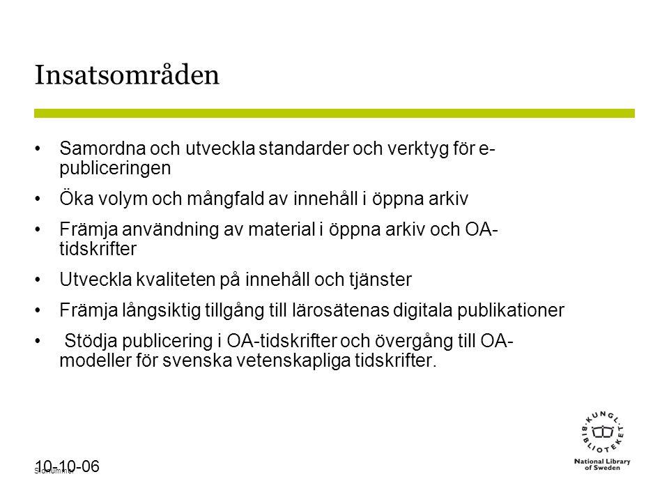 Sidnummer 10-10-06 Insatsområden Samordna och utveckla standarder och verktyg för e- publiceringen Öka volym och mångfald av innehåll i öppna arkiv Främja användning av material i öppna arkiv och OA- tidskrifter Utveckla kvaliteten på innehåll och tjänster Främja långsiktig tillgång till lärosätenas digitala publikationer Stödja publicering i OA-tidskrifter och övergång till OA- modeller för svenska vetenskapliga tidskrifter.