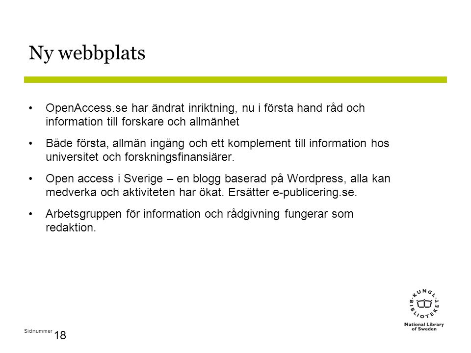 Sidnummer 18 Ny webbplats OpenAccess.se har ändrat inriktning, nu i första hand råd och information till forskare och allmänhet Både första, allmän ingång och ett komplement till information hos universitet och forskningsfinansiärer.