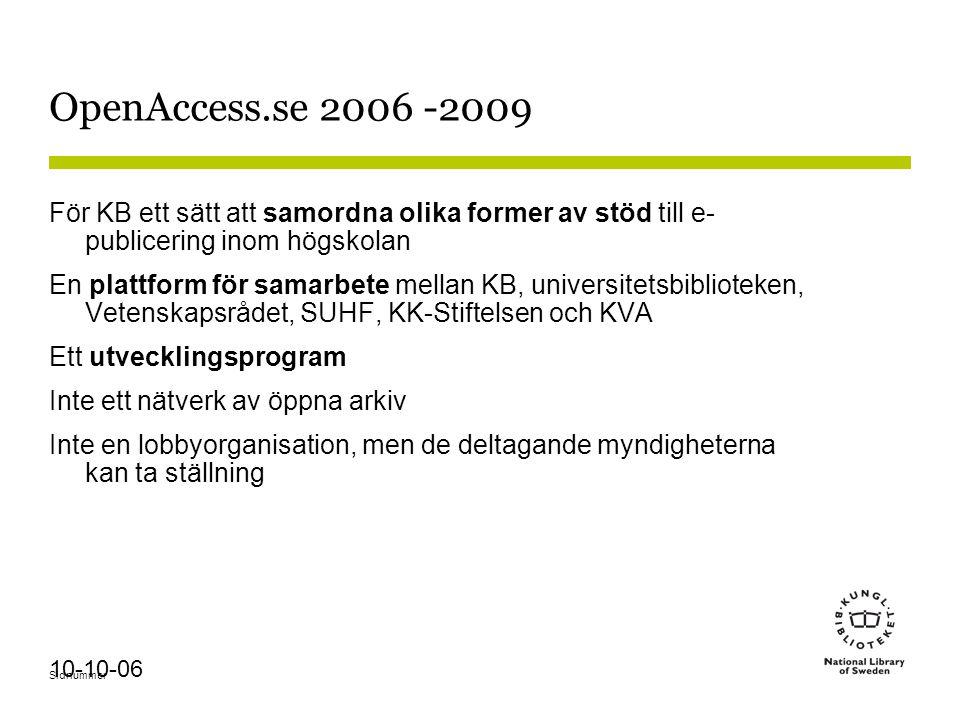 Sidnummer 10-10-06 OpenAccess.se 2006 -2009 För KB ett sätt att samordna olika former av stöd till e- publicering inom högskolan En plattform för samarbete mellan KB, universitetsbiblioteken, Vetenskapsrådet, SUHF, KK-Stiftelsen och KVA Ett utvecklingsprogram Inte ett nätverk av öppna arkiv Inte en lobbyorganisation, men de deltagande myndigheterna kan ta ställning