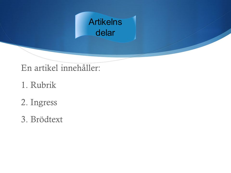 En artikel innehåller: 1. Rubrik 2. Ingress 3. Brödtext Artikelns delar
