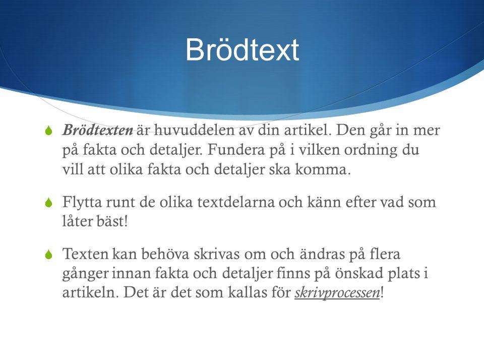 Brödtext  Brödtexten är huvuddelen av din artikel. Den går in mer på fakta och detaljer. Fundera på i vilken ordning du vill att olika fakta och deta