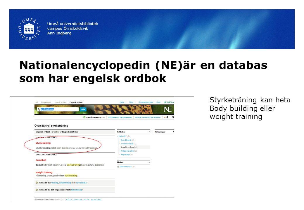 Nationalencyclopedin (NE)är en databas som har engelsk ordbok Umeå universitetsbibliotek campus Örnsköldsvik Ann Ingberg Styrketräning kan heta Body building eller weight training