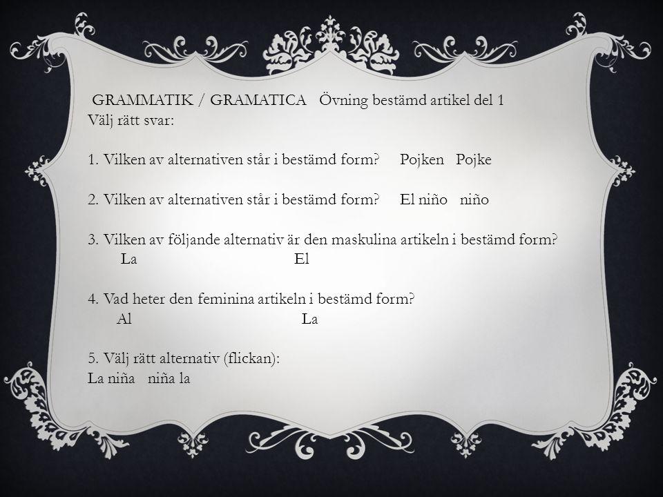GRAMMATIK / GRAMATICA Övning bestämd artikel del 1 Välj rätt svar: 1. Vilken av alternativen står i bestämd form? Pojken Pojke 2. Vilken av alternativ