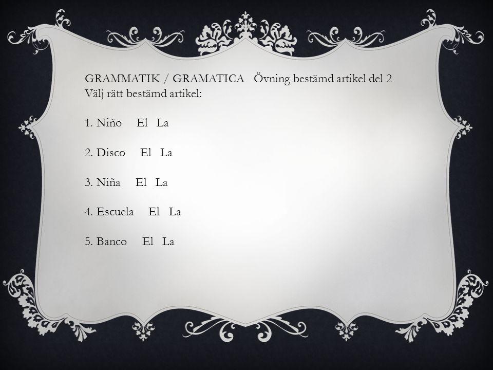GRAMMATIK / GRAMATICA Övning bestämd artikel del 2 Välj rätt bestämd artikel: 1. Niño El La 2. Disco El La 3. Niña El La 4. Escuela El La 5. Banco El