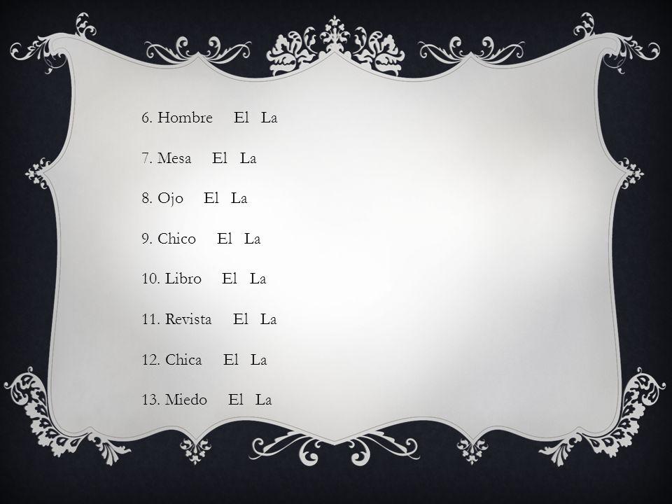 6. Hombre El La 7. Mesa El La 8. Ojo El La 9. Chico El La 10. Libro El La 11. Revista El La 12. Chica El La 13. Miedo El La