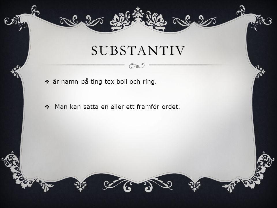 SUBSTANTIV  är namn på ting tex boll och ring.  Man kan sätta en eller ett framför ordet.