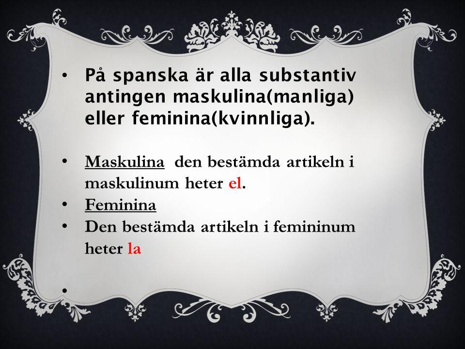 På spanska är alla substantiv antingen maskulina(manliga) eller feminina(kvinnliga). Maskulina den bestämda artikeln i maskulinum heter el. Feminina D